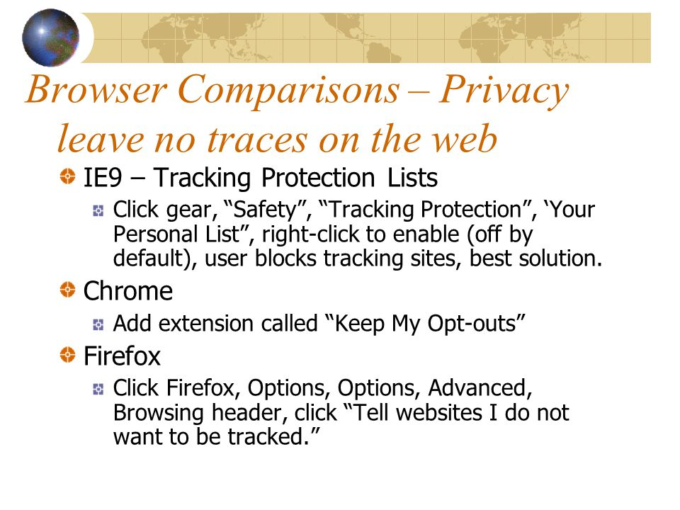 Browser Comparisons – Privacy leave no traces on the web IE9 – Tracking Protection Lists Click gear, Safety , Tracking Protection , 'Your Personal List , right-click to enable (off by default), user blocks tracking sites, best solution.
