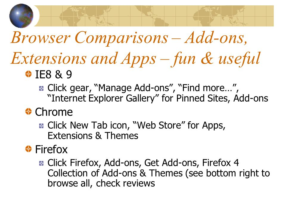 Browser Comparisons – Add-ons, Extensions and Apps – fun & useful IE8 & 9 Click gear, Manage Add-ons , Find more… , Internet Explorer Gallery for Pinned Sites, Add-ons Chrome Click New Tab icon, Web Store for Apps, Extensions & Themes Firefox Click Firefox, Add-ons, Get Add-ons, Firefox 4 Collection of Add-ons & Themes (see bottom right to browse all, check reviews