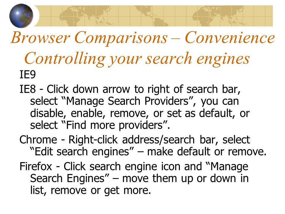 Browser Comparisons – Convenience Controlling your search engines IE9 IE8 - Click down arrow to right of search bar, select Manage Search Providers , you can disable, enable, remove, or set as default, or select Find more providers .