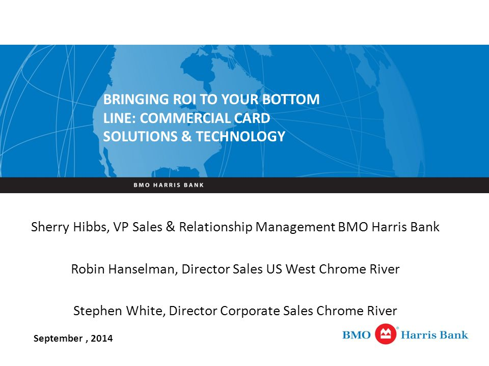 Sherry Hibbs, VP Sales & Relationship Management BMO Harris Bank Robin Hanselman, Director Sales US West Chrome River Stephen White, Director Corporate Sales Chrome River September, 2014 BRINGING ROI TO YOUR BOTTOM LINE: COMMERCIAL CARD SOLUTIONS & TECHNOLOGY