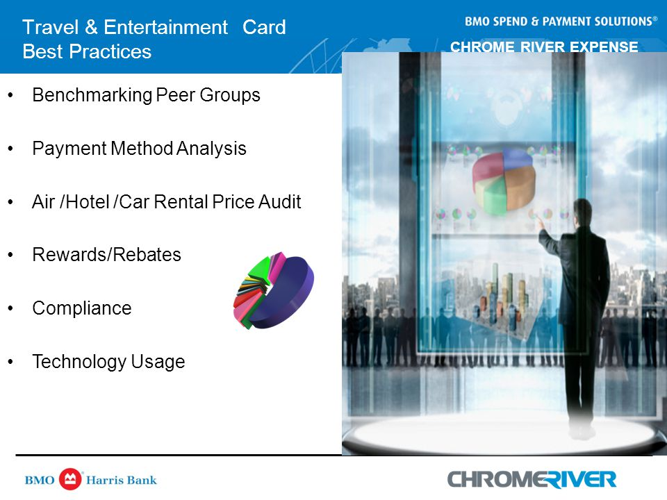 CHROME RIVER EXPENSE MANAGEMENT Travel & Entertainment Card Best Practices Benchmarking Peer Groups Payment Method Analysis Air /Hotel /Car Rental Price Audit Rewards/Rebates Compliance Technology Usage