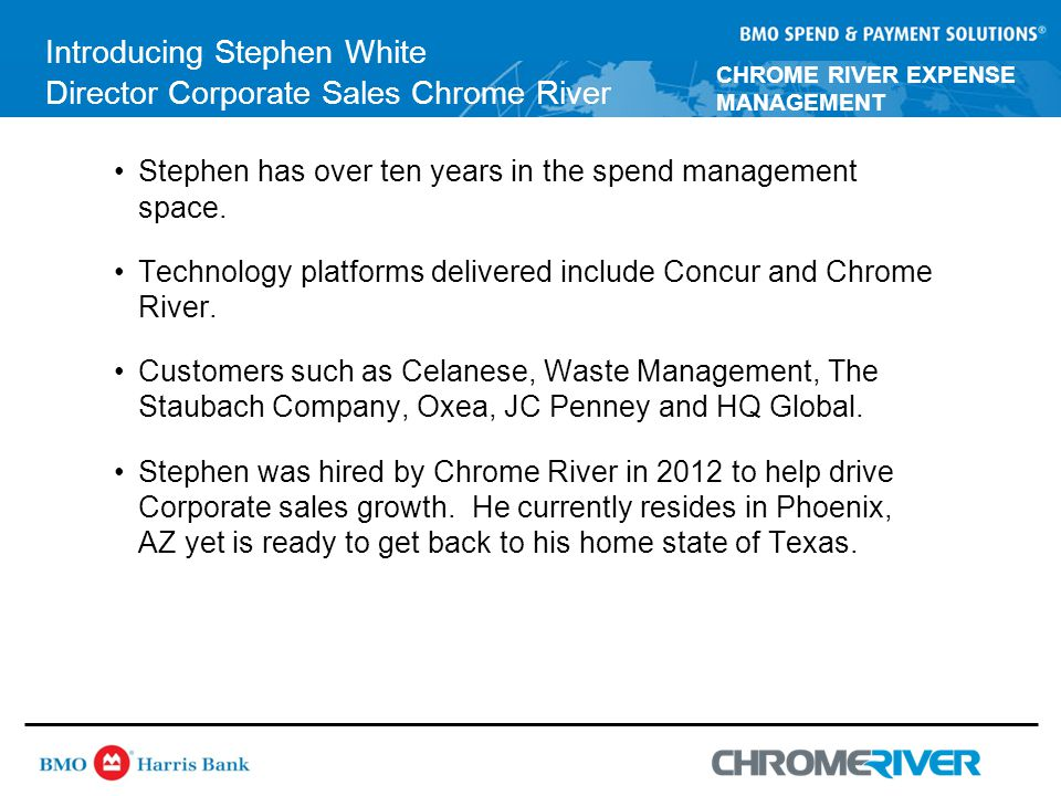 CHROME RIVER EXPENSE MANAGEMENT Introducing Stephen White Director Corporate Sales Chrome River Stephen has over ten years in the spend management space.