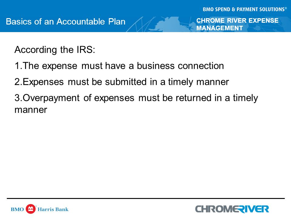 CHROME RIVER EXPENSE MANAGEMENT Basics of an Accountable Plan According the IRS: 1.The expense must have a business connection 2.Expenses must be submitted in a timely manner 3.Overpayment of expenses must be returned in a timely manner