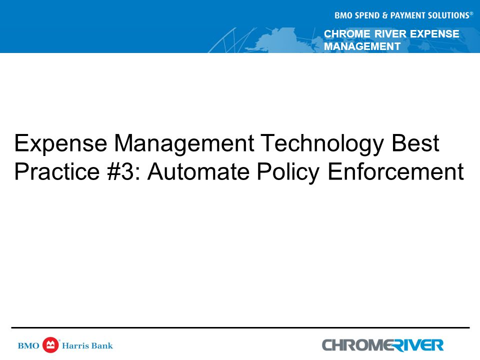 CHROME RIVER EXPENSE MANAGEMENT Expense Management Technology Best Practice #3: Automate Policy Enforcement