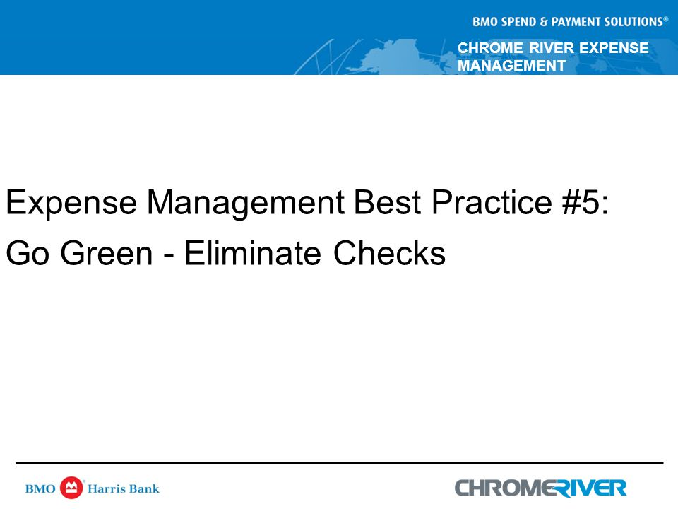 CHROME RIVER EXPENSE MANAGEMENT Expense Management Best Practice #5: Go Green - Eliminate Checks