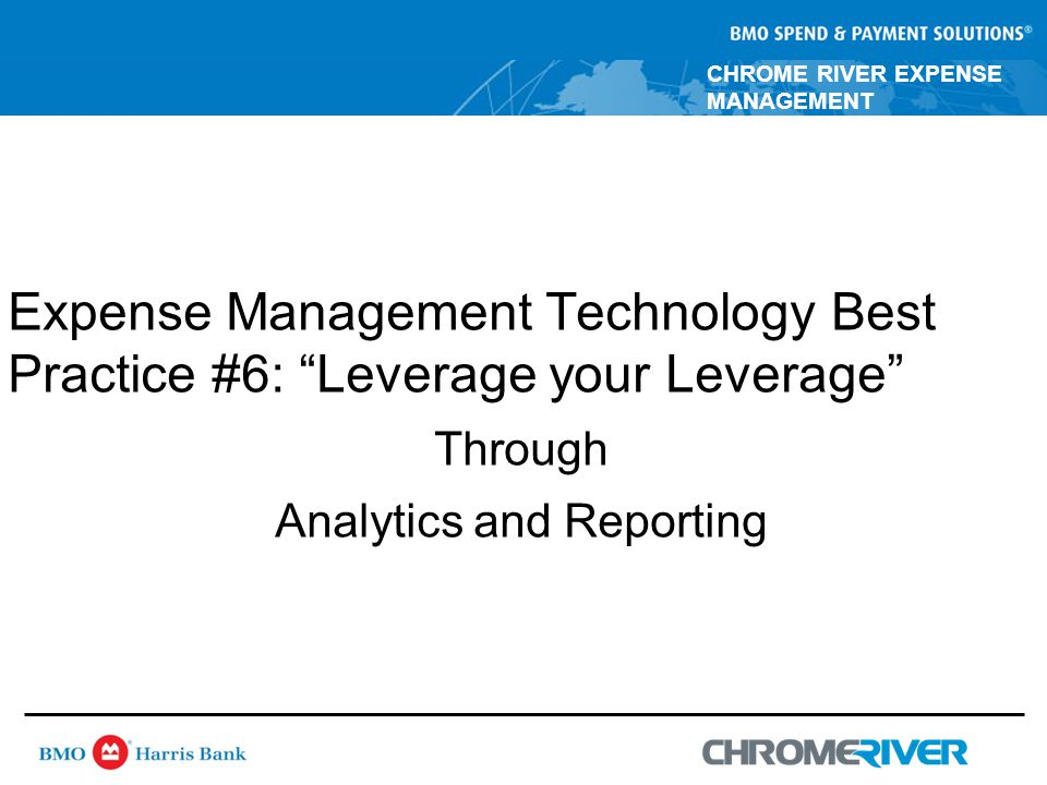 CHROME RIVER EXPENSE MANAGEMENT Expense Management Technology Best Practice #6: Leverage your Leverage Through Analytics and Reporting