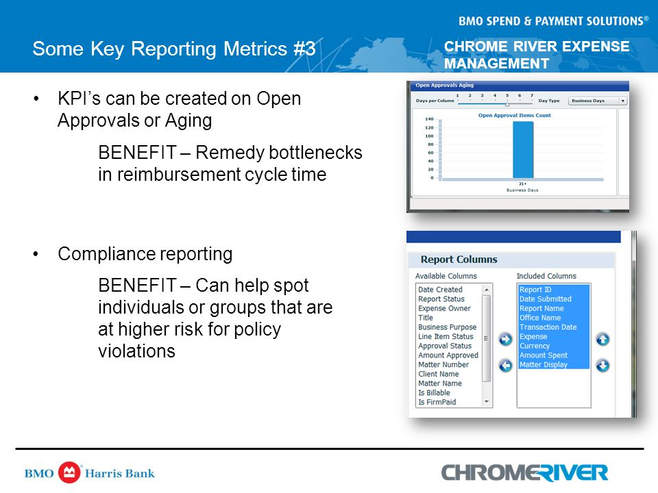 CHROME RIVER EXPENSE MANAGEMENT Some Key Reporting Metrics #3 KPI's can be created on Open Approvals or Aging BENEFIT – Remedy bottlenecks in reimbursement cycle time Compliance reporting BENEFIT – Can help spot individuals or groups that are at higher risk for policy violations