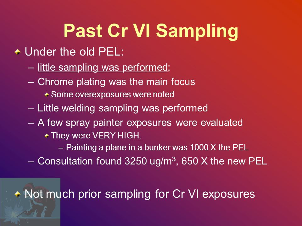 Past Cr VI Sampling Under the old PEL: –little sampling was performed; –Chrome plating was the main focus Some overexposures were noted –Little welding sampling was performed –A few spray painter exposures were evaluated They were VERY HIGH.