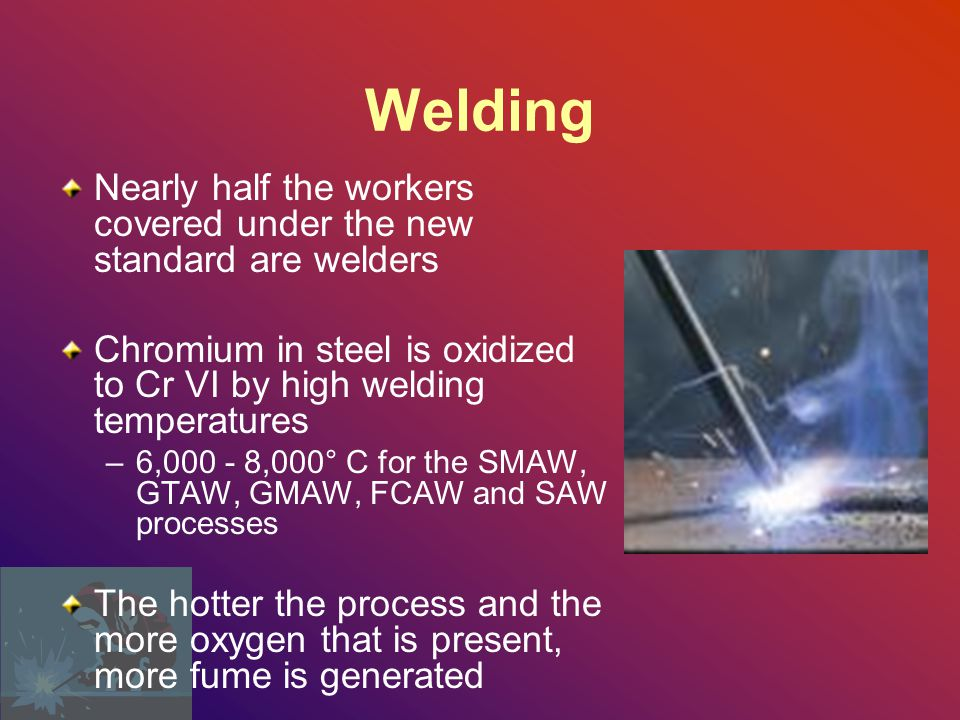 Welding Nearly half the workers covered under the new standard are welders Chromium in steel is oxidized to Cr VI by high welding temperatures –6,000 - 8,000° C for the SMAW, GTAW, GMAW, FCAW and SAW processes The hotter the process and the more oxygen that is present, more fume is generated