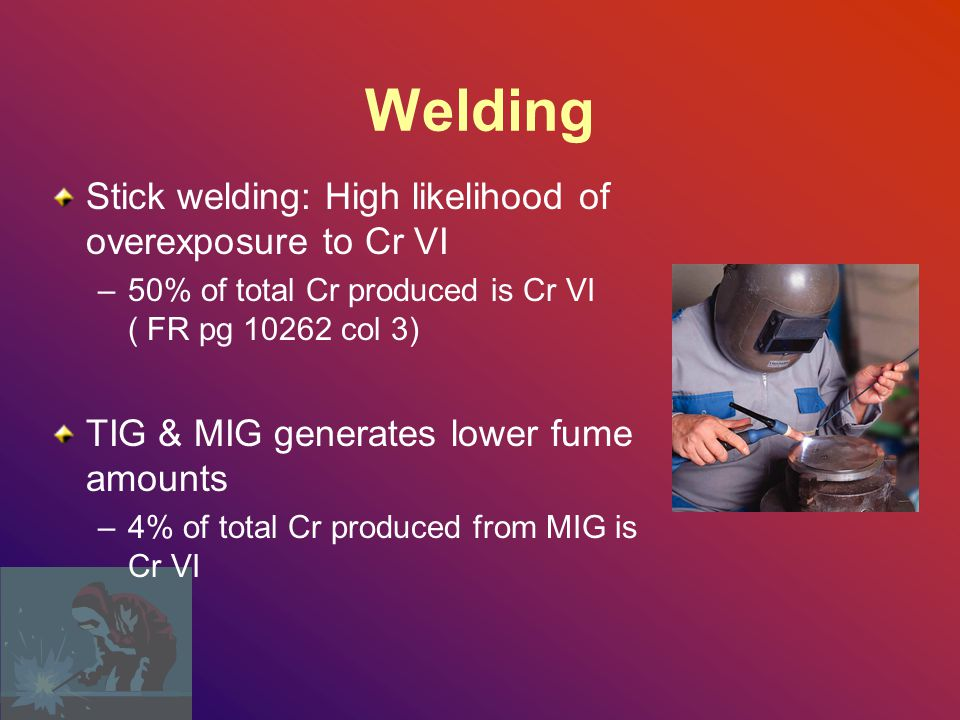 Welding Stick welding: High likelihood of overexposure to Cr VI –50% of total Cr produced is Cr VI ( FR pg 10262 col 3) TIG & MIG generates lower fume amounts –4% of total Cr produced from MIG is Cr VI