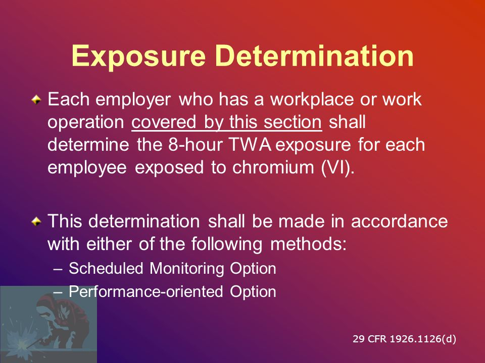 Exposure Determination Each employer who has a workplace or work operation covered by this section shall determine the 8-hour TWA exposure for each employee exposed to chromium (VI).