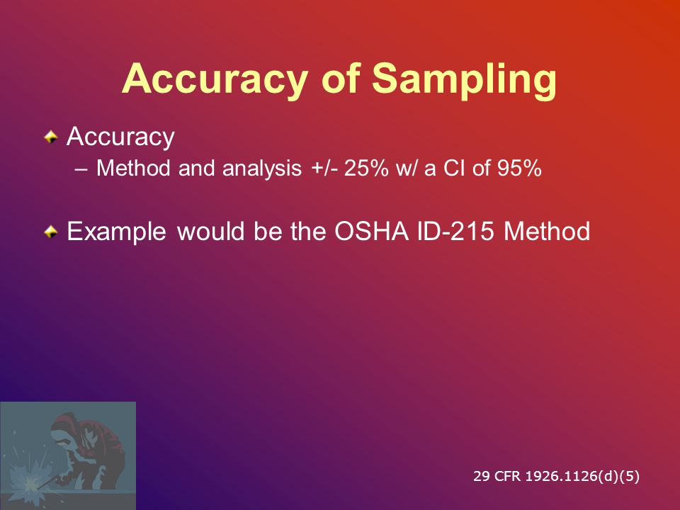 Accuracy of Sampling Accuracy –Method and analysis +/- 25% w/ a CI of 95% Example would be the OSHA ID-215 Method 29 CFR 1926.1126(d)(5)