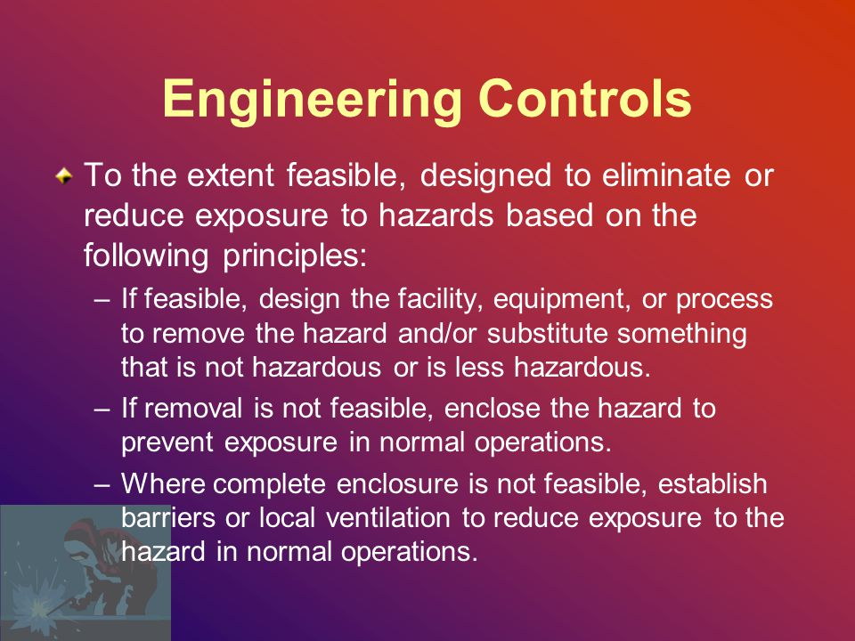Engineering Controls To the extent feasible, designed to eliminate or reduce exposure to hazards based on the following principles: –If feasible, design the facility, equipment, or process to remove the hazard and/or substitute something that is not hazardous or is less hazardous.