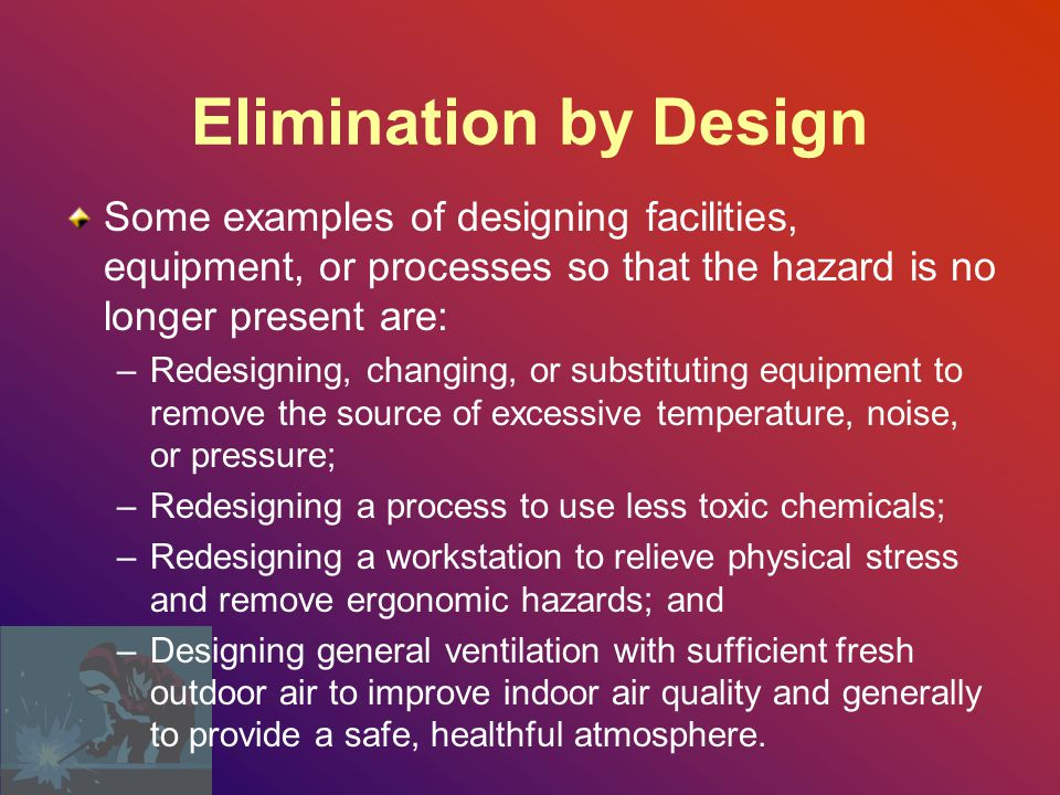 Elimination by Design Some examples of designing facilities, equipment, or processes so that the hazard is no longer present are: –Redesigning, changing, or substituting equipment to remove the source of excessive temperature, noise, or pressure; –Redesigning a process to use less toxic chemicals; –Redesigning a workstation to relieve physical stress and remove ergonomic hazards; and –Designing general ventilation with sufficient fresh outdoor air to improve indoor air quality and generally to provide a safe, healthful atmosphere.