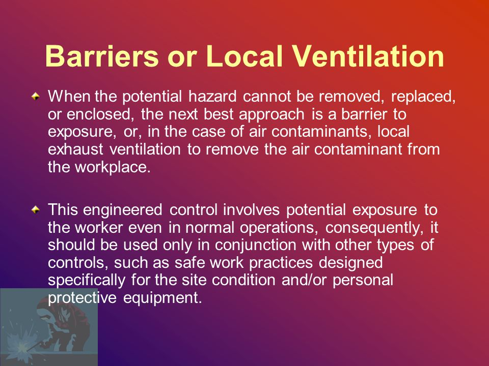 Barriers or Local Ventilation When the potential hazard cannot be removed, replaced, or enclosed, the next best approach is a barrier to exposure, or, in the case of air contaminants, local exhaust ventilation to remove the air contaminant from the workplace.