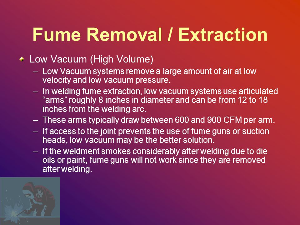 Fume Removal / Extraction Low Vacuum (High Volume) –Low Vacuum systems remove a large amount of air at low velocity and low vacuum pressure.