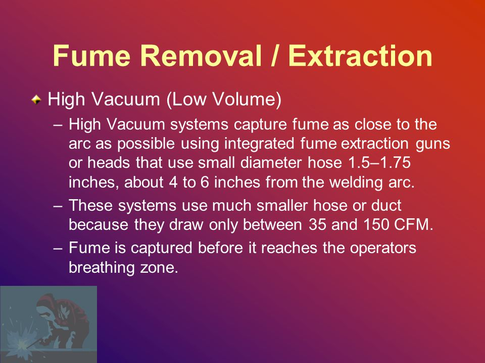 Fume Removal / Extraction High Vacuum (Low Volume) –High Vacuum systems capture fume as close to the arc as possible using integrated fume extraction guns or heads that use small diameter hose 1.5–1.75 inches, about 4 to 6 inches from the welding arc.