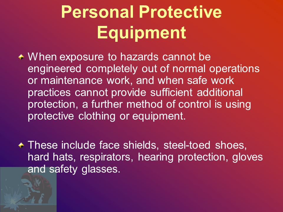 Personal Protective Equipment When exposure to hazards cannot be engineered completely out of normal operations or maintenance work, and when safe work practices cannot provide sufficient additional protection, a further method of control is using protective clothing or equipment.