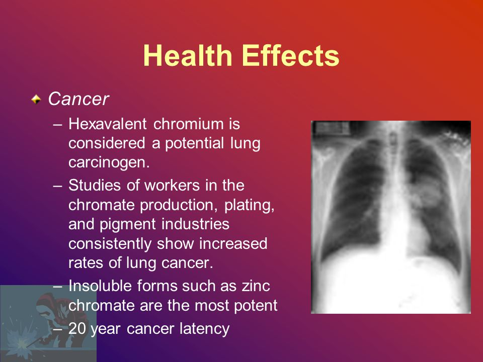 Health Effects Cancer –Hexavalent chromium is considered a potential lung carcinogen.
