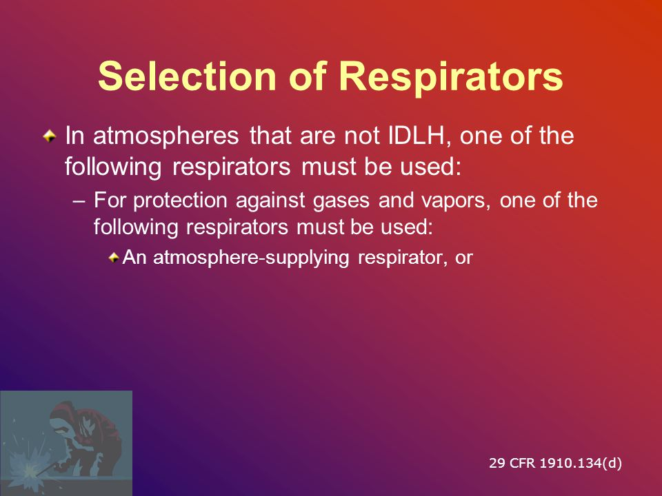 Selection of Respirators In atmospheres that are not IDLH, one of the following respirators must be used: –For protection against gases and vapors, one of the following respirators must be used: An atmosphere ‑ supplying respirator, or 29 CFR 1910.134(d)