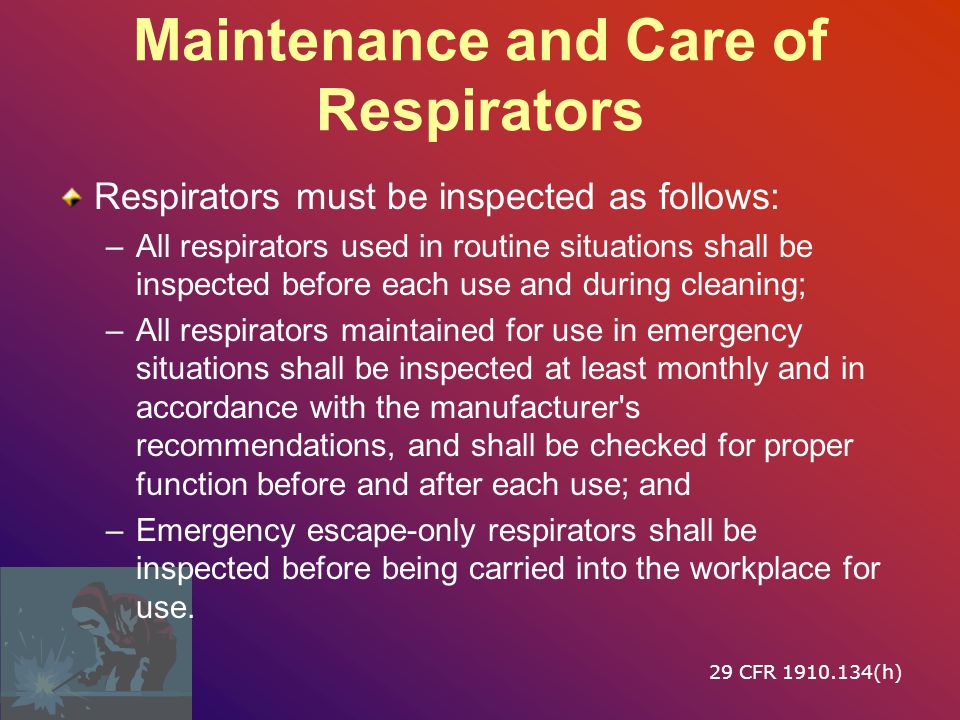 Maintenance and Care of Respirators Respirators must be inspected as follows: –All respirators used in routine situations shall be inspected before each use and during cleaning; –All respirators maintained for use in emergency situations shall be inspected at least monthly and in accordance with the manufacturer s recommendations, and shall be checked for proper function before and after each use; and –Emergency escape ‑ only respirators shall be inspected before being carried into the workplace for use.