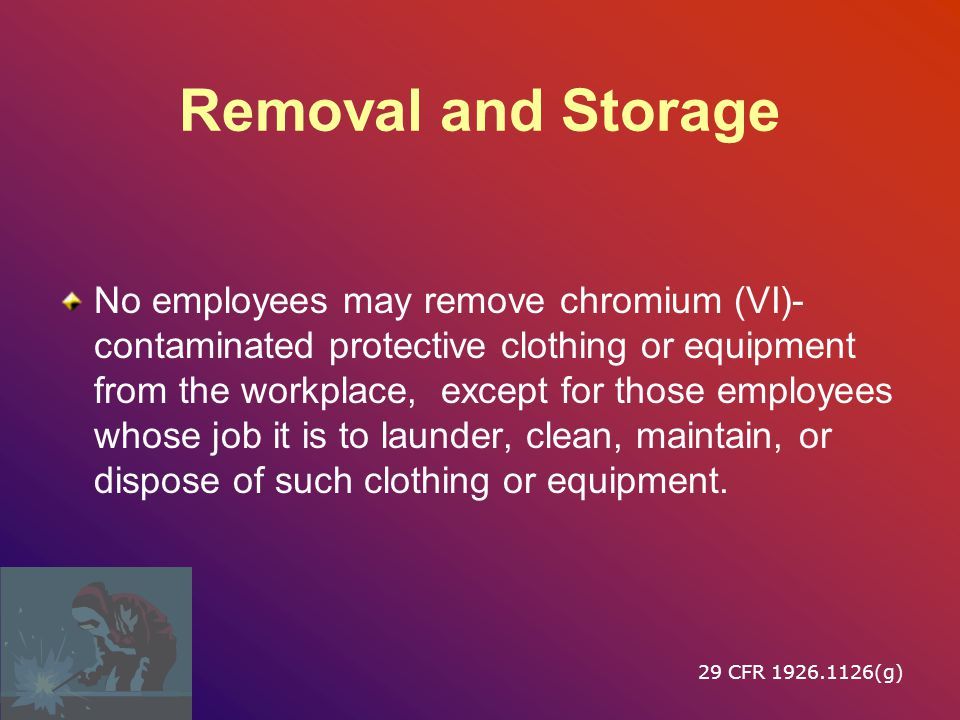 Removal and Storage No employees may remove chromium (VI)- contaminated protective clothing or equipment from the workplace, except for those employees whose job it is to launder, clean, maintain, or dispose of such clothing or equipment.