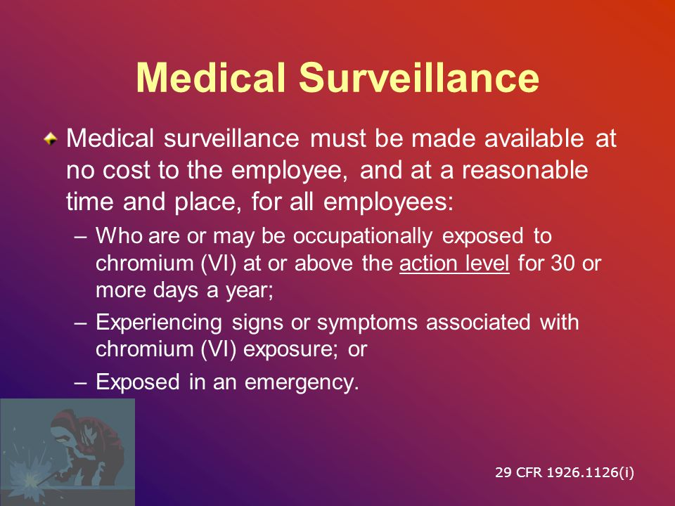Medical Surveillance Medical surveillance must be made available at no cost to the employee, and at a reasonable time and place, for all employees: –Who are or may be occupationally exposed to chromium (VI) at or above the action level for 30 or more days a year; –Experiencing signs or symptoms associated with chromium (VI) exposure; or –Exposed in an emergency.