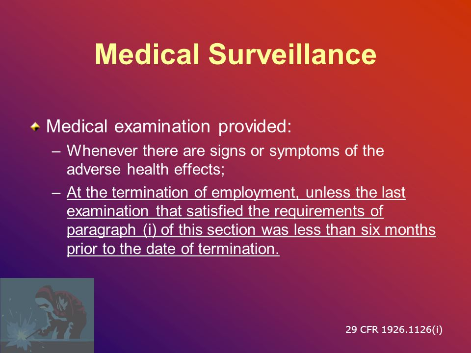 Medical Surveillance Medical examination provided: –Whenever there are signs or symptoms of the adverse health effects; –At the termination of employment, unless the last examination that satisfied the requirements of paragraph (i) of this section was less than six months prior to the date of termination.