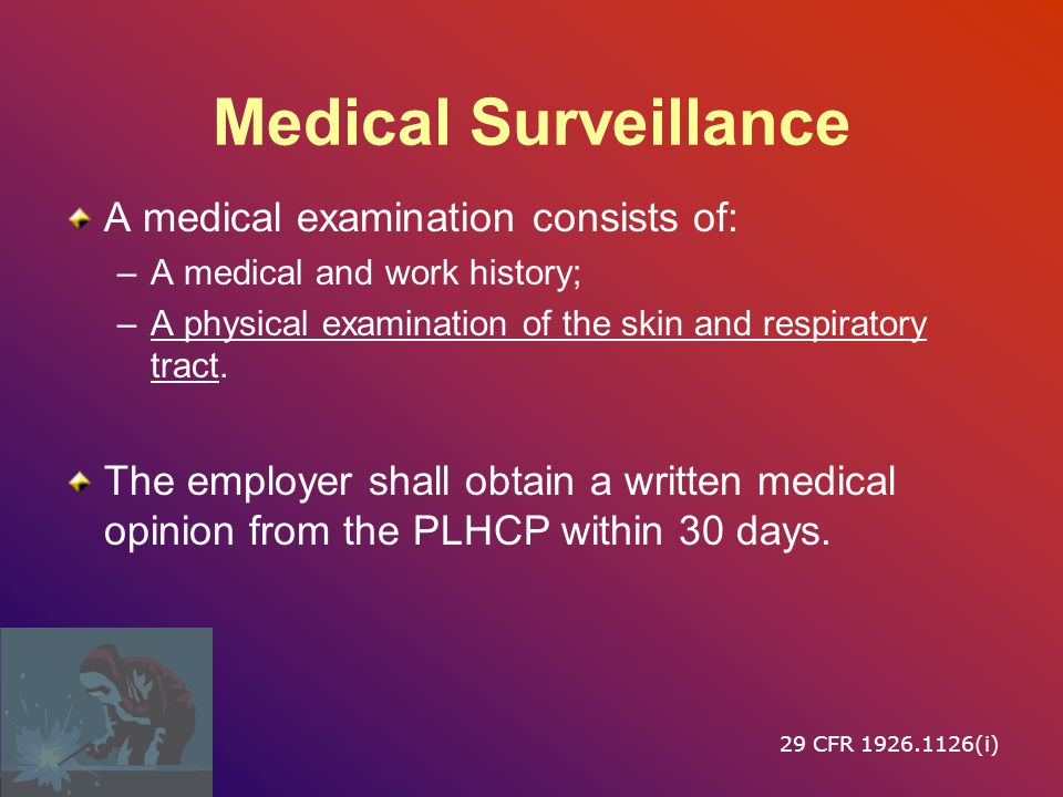 Medical Surveillance A medical examination consists of: –A medical and work history; –A physical examination of the skin and respiratory tract.