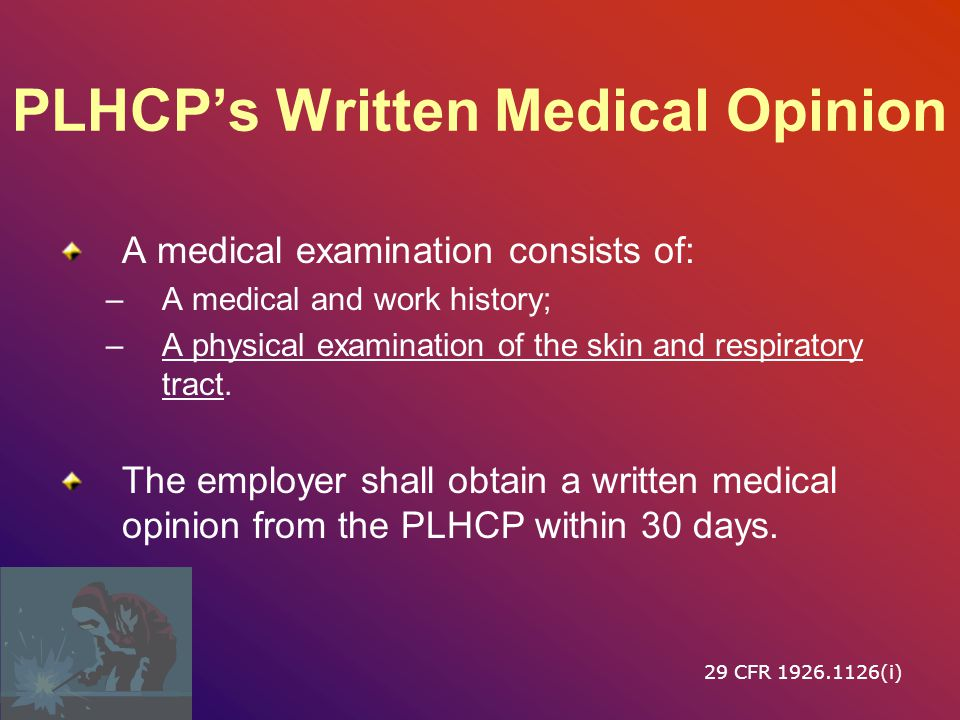 PLHCP's Written Medical Opinion A medical examination consists of: –A medical and work history; –A physical examination of the skin and respiratory tract.