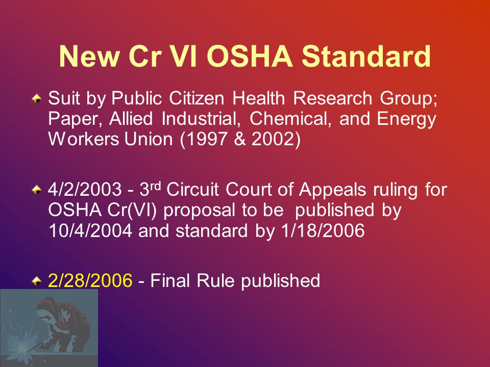 New Cr VI OSHA Standard Suit by Public Citizen Health Research Group; Paper, Allied Industrial, Chemical, and Energy Workers Union (1997 & 2002) 4/2/2003 - 3 rd Circuit Court of Appeals ruling for OSHA Cr(VI) proposal to be published by 10/4/2004 and standard by 1/18/2006 2/28/2006 - Final Rule published