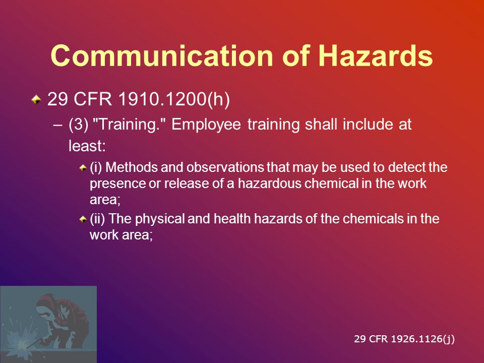 Communication of Hazards 29 CFR 1910.1200(h) –(3) Training. Employee training shall include at least: (i) Methods and observations that may be used to detect the presence or release of a hazardous chemical in the work area; (ii) The physical and health hazards of the chemicals in the work area; 29 CFR 1926.1126(j)