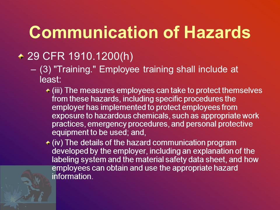 Communication of Hazards 29 CFR 1910.1200(h) –(3) Training. Employee training shall include at least: (iii) The measures employees can take to protect themselves from these hazards, including specific procedures the employer has implemented to protect employees from exposure to hazardous chemicals, such as appropriate work practices, emergency procedures, and personal protective equipment to be used; and, (iv) The details of the hazard communication program developed by the employer, including an explanation of the labeling system and the material safety data sheet, and how employees can obtain and use the appropriate hazard information.