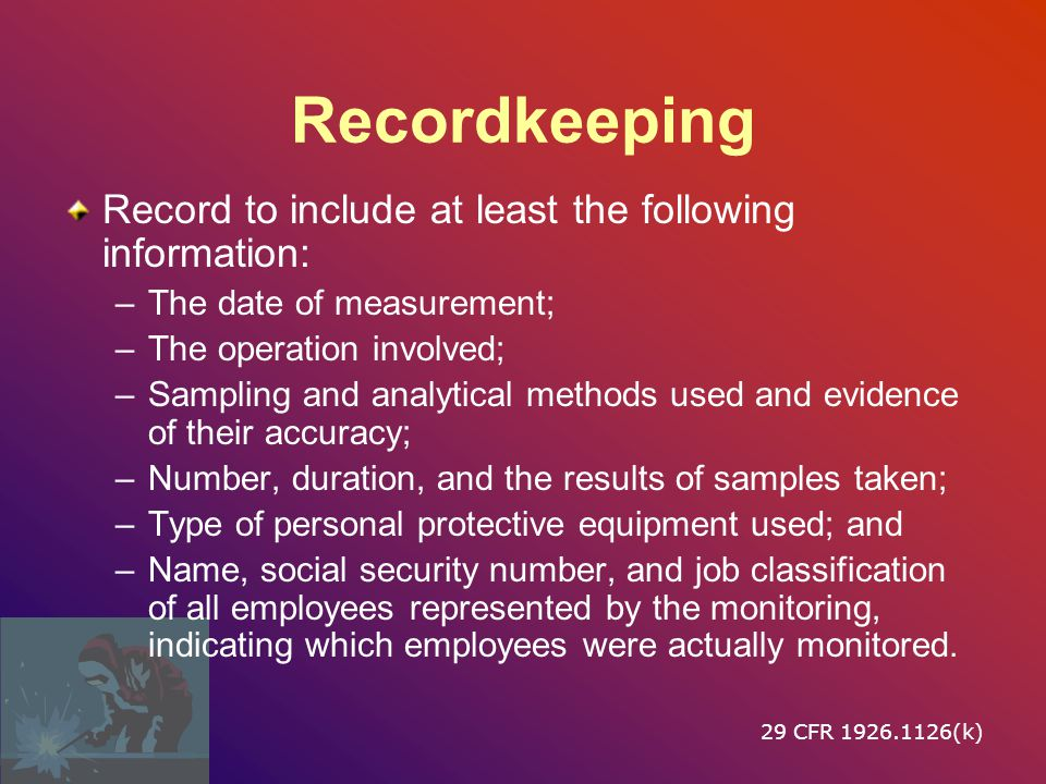 Recordkeeping Record to include at least the following information: –The date of measurement; –The operation involved; –Sampling and analytical methods used and evidence of their accuracy; –Number, duration, and the results of samples taken; –Type of personal protective equipment used; and –Name, social security number, and job classification of all employees represented by the monitoring, indicating which employees were actually monitored.