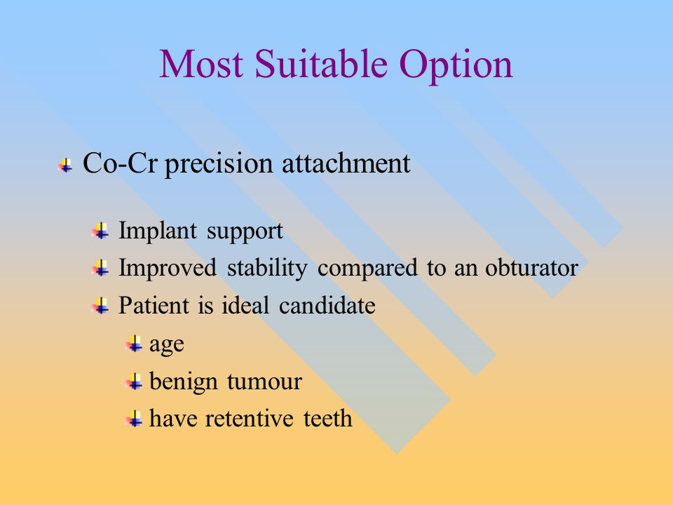Most Suitable Option Co-Cr precision attachment Implant support Improved stability compared to an obturator Patient is ideal candidate age benign tumour have retentive teeth
