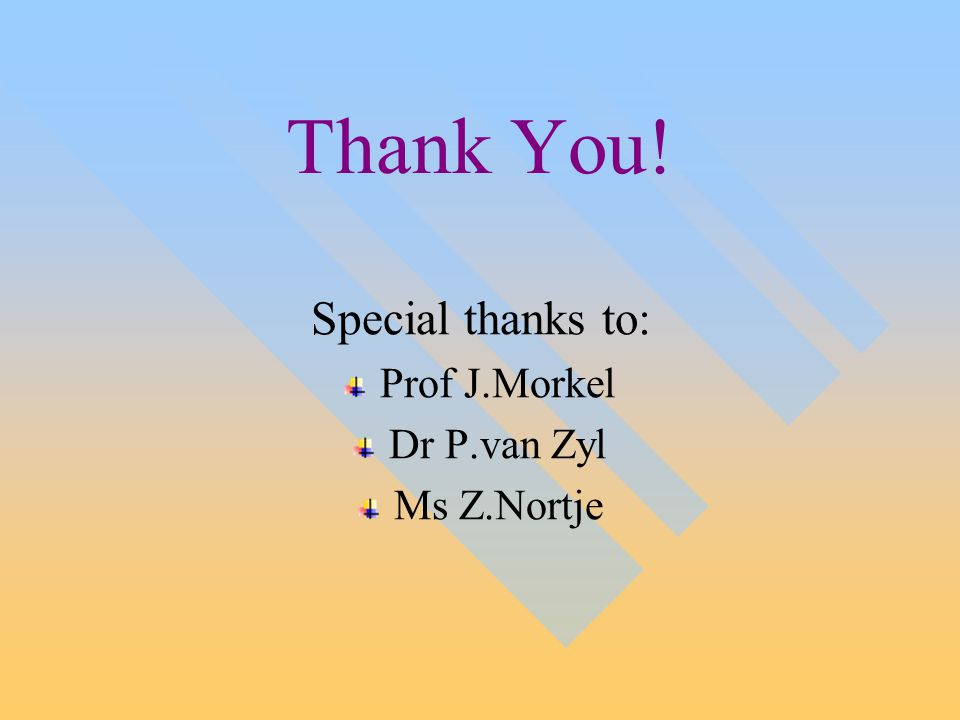 Thank You! Special thanks to: Prof J.Morkel Dr P.van Zyl Ms Z.Nortje