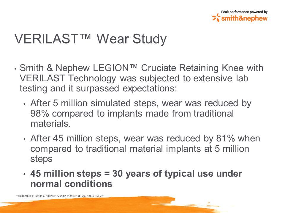 VERILAST™ Wear Study Smith & Nephew LEGION™ Cruciate Retaining Knee with VERILAST Technology was subjected to extensive lab testing and it surpassed expectations: After 5 million simulated steps, wear was reduced by 98% compared to implants made from traditional materials.