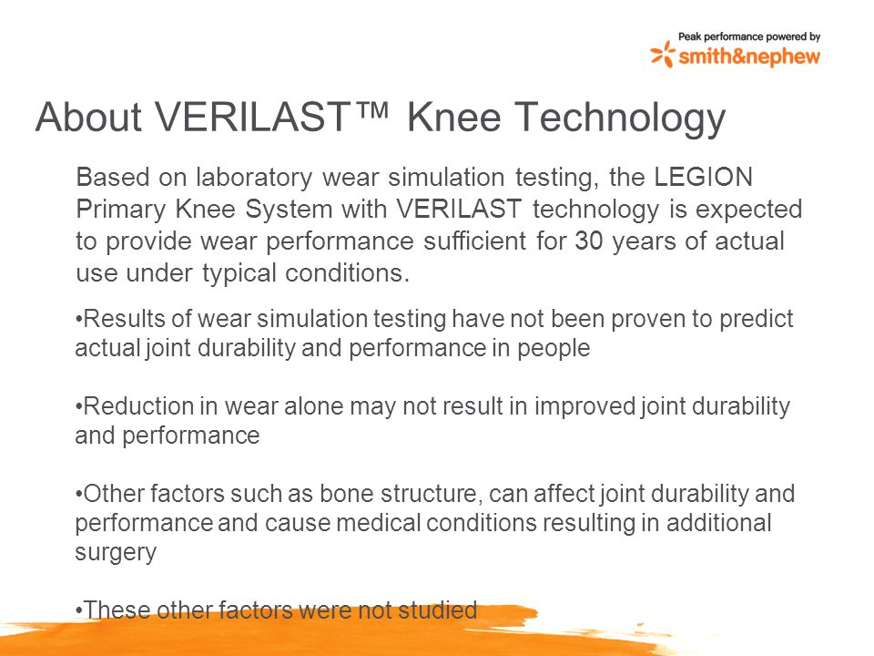 About VERILAST™ Knee Technology Based on laboratory wear simulation testing, the LEGION Primary Knee System with VERILAST technology is expected to provide wear performance sufficient for 30 years of actual use under typical conditions.