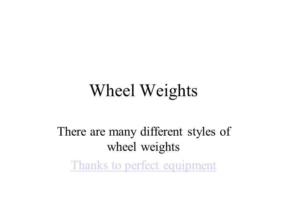 Wheel Weights There are many different styles of wheel weights Thanks to perfect equipment