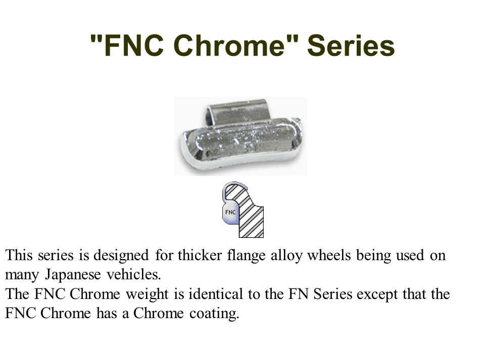 FNC Chrome Series This series is designed for thicker flange alloy wheels being used on many Japanese vehicles.