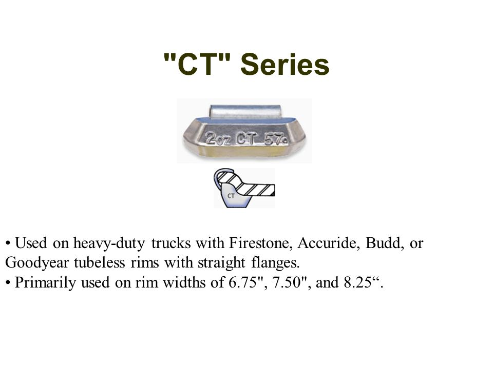 CT Series Used on heavy-duty trucks with Firestone, Accuride, Budd, or Goodyear tubeless rims with straight flanges.