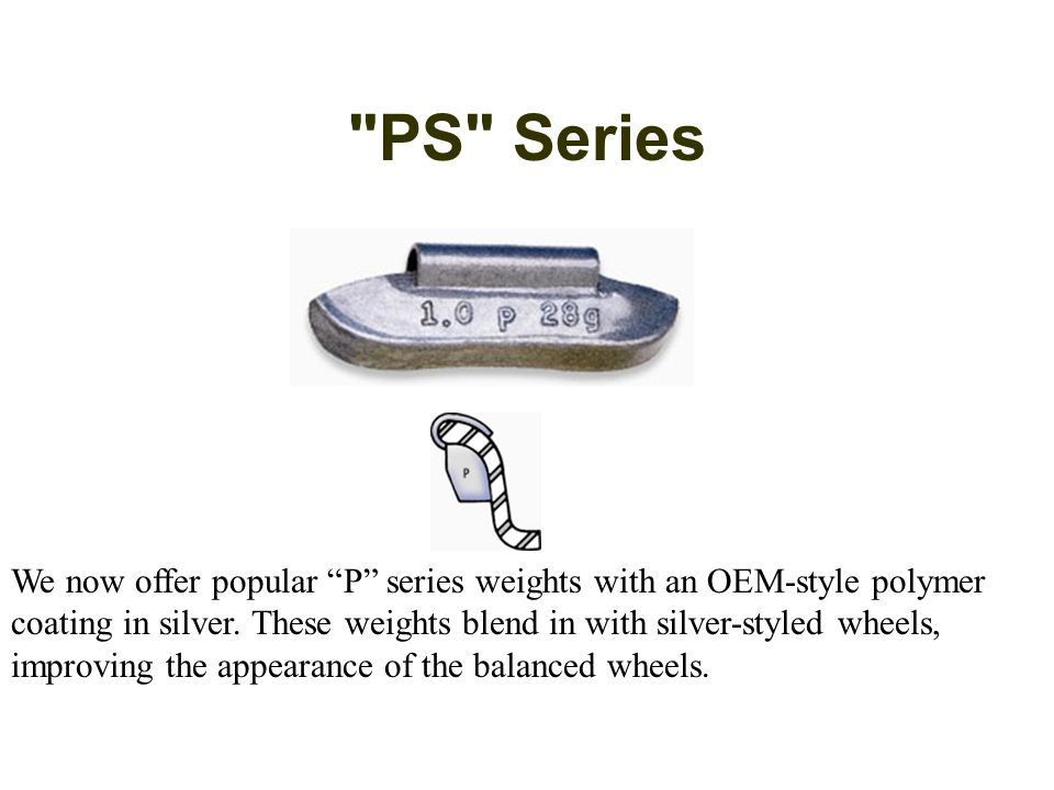 PS Series We now offer popular P series weights with an OEM-style polymer coating in silver.
