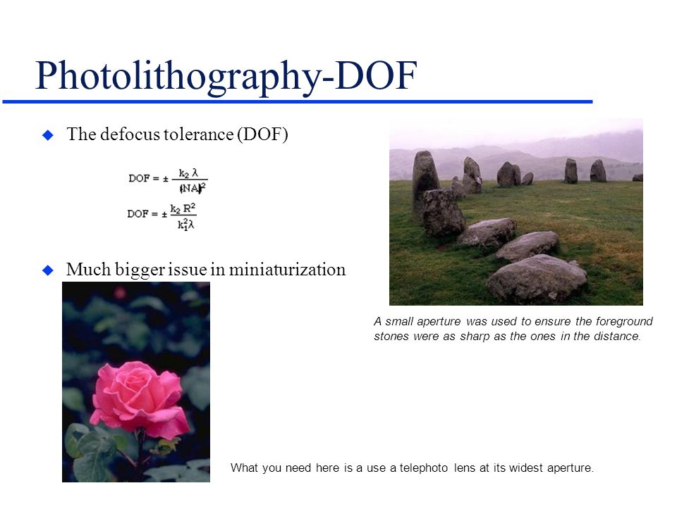 Photolithography-DOF u The defocus tolerance (DOF) u Much bigger issue in miniaturization science than in ICs A small aperture was used to ensure the foreground stones were as sharp as the ones in the distance.