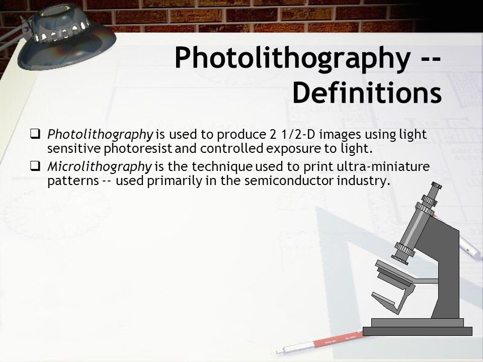 Photolithography -- Definitions  Photolithography is used to produce 2 1/2-D images using light sensitive photoresist and controlled exposure to light.
