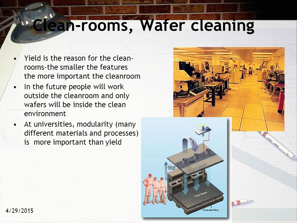 4/29/2015 Clean-rooms, Wafer cleaning Yield is the reason for the clean- rooms-the smaller the features the more important the cleanroom In the future people will work outside the cleanroom and only wafers will be inside the clean environment At universities, modularity (many different materials and processes) is more important than yield