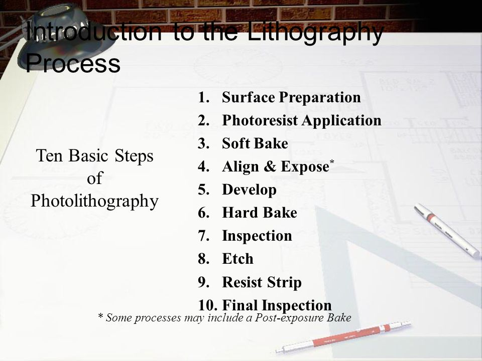 Ten Basic Steps of Photolithography 1.Surface Preparation 2.Photoresist Application 3.Soft Bake 4.Align & Expose * 5.Develop 6.Hard Bake 7.Inspection 8.Etch 9.Resist Strip 10.Final Inspection * Some processes may include a Post-exposure Bake Introduction to the Lithography Process