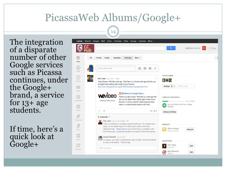 PicassaWeb Albums/Google+ 14 The integration of a disparate number of other Google services such as Picassa continues, under the Google+ brand, a service for 13+ age students.