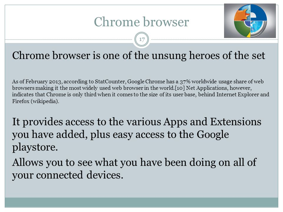 Chrome browser 17 Chrome browser is one of the unsung heroes of the set As of February 2013, according to StatCounter, Google Chrome has a 37% worldwide usage share of web browsers making it the most widely used web browser in the world.[10] Net Applications, however, indicates that Chrome is only third when it comes to the size of its user base, behind Internet Explorer and Firefox (wikipedia).