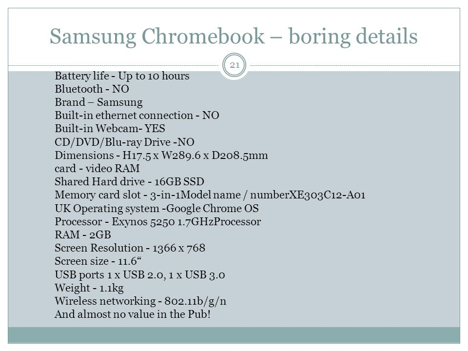 Samsung Chromebook – boring details 21 Battery life - Up to 10 hours Bluetooth - NO Brand – Samsung Built-in ethernet connection - NO Built-in Webcam- YES CD/DVD/Blu-ray Drive -NO Dimensions - H17.5 x W289.6 x D208.5mm card - video RAM Shared Hard drive - 16GB SSD Memory card slot - 3-in-1Model name / numberXE303C12-A01 UK Operating system -Google Chrome OS Processor - Exynos 5250 1.7GHzProcessor RAM - 2GB Screen Resolution - 1366 x 768 Screen size - 11.6 USB ports 1 x USB 2.0, 1 x USB 3.0 Weight - 1.1kg Wireless networking - 802.11b/g/n And almost no value in the Pub!