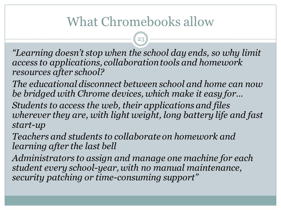 What Chromebooks allow 23 Learning doesn't stop when the school day ends, so why limit access to applications, collaboration tools and homework resources after school.